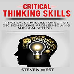 Critical Thinking Skills: Practical Strategies for Better Decision Making, Problem-Solving, and Goal Setting Audiobook, by Steven West