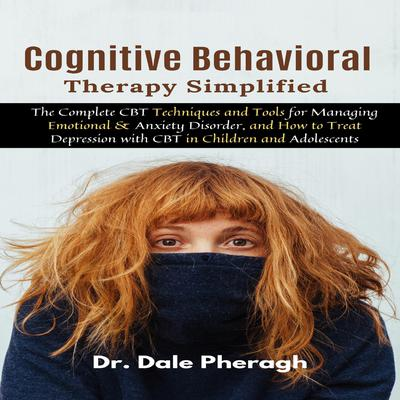 Cognitive Behavioral Therapy Simplified: The Complete CBT Techniques and Tools for Managing Emotional & Anxiety Disorder, and How to Treat Depression with CBT in Children and Adolescents Audiobook, by Dale Pheragh
