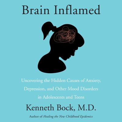 Brain Inflamed: Uncovering the Hidden Causes of Anxiety, Depression, and Other Mood Disorders in Adolescents and Teens Audiobook, by Kenneth Bock