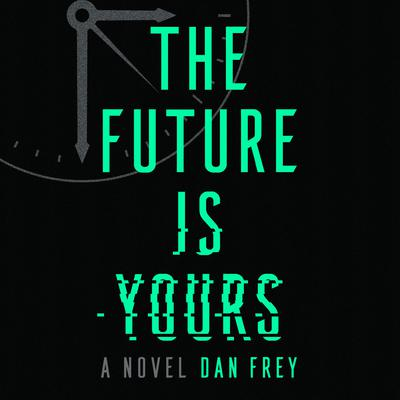 The Future Is Yours: A Novel Audiobook, by Dan Frey