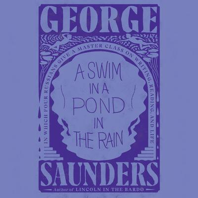 A Swim in a Pond in the Rain: In Which Four Russians Give a Master Class on Writing, Reading, and Life Audiobook, by George Saunders