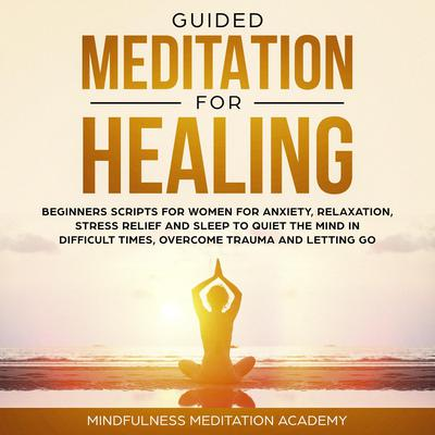 Guided Meditation for Healing: Beginners Scripts for Women for Anxiety, Relaxation, Stress Relief and Sleep to quiet the Mind in difficult Times, overcome Trauma and letting go Audiobook, by