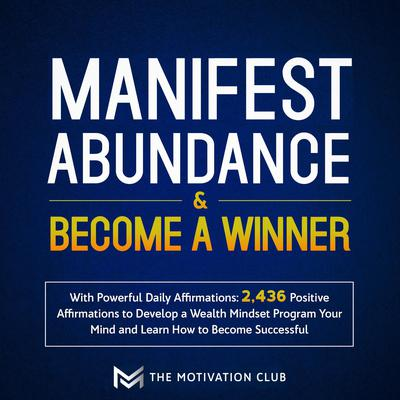 Manifest Abundance and Become a Winner: With Powerful Daily Affirmations 2,436 Positive Affirmations to Develop a Wealth Mindset Program Your Mind and Learn How to Become Successful Audiobook, by The Motivation Club