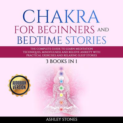 Chakra for Beginners  And Bedtime Stories - 3 books in 1 The Complete Guide to Learn Meditation Techniques, Mindfulness and Relieve Anxiety with Practical Exercises and Relaxing Sleep Stories: The Complete Guide to Learn Meditation Techniques, Mindfulness, and Relieve Anxiety with Practical Exercises and Relaxing Sleep Stories Audiobook, by Ashley Stones
