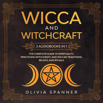 Wicca and Witchcraft: 2 Audiobooks in 1 - The Complete Guide To Spirituality, Practicing Witchcraft, and Wiccan Traditions, Beliefs, and Rituals Audiobook, by