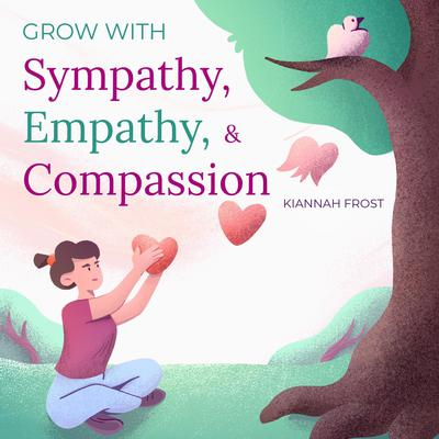 Grow with Sympathy, Empathy, & Compassion Audiobook, by Kiannah Frost