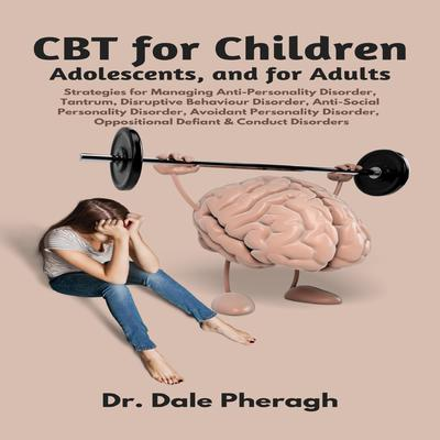 CBT for Children, Adolescents, and Adults: Strategies for Managing Anti-Personality, Disruptive Behaviour, Anti-Social Personality, Avoidant Personality, Oppositional Defiant & Conduct Disorders Audiobook, by Dale Pheragh