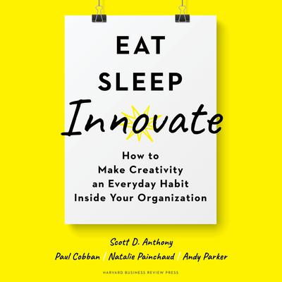 Eat, Sleep, Innovate: How to Make Creativity an Everyday Habit Inside Your Organization Audiobook, by Andy Parker