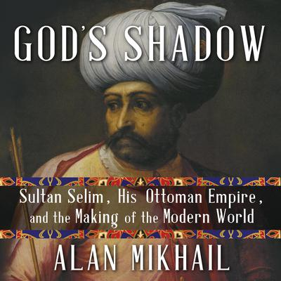 God's Shadow: Sultan Selim, His Ottoman Empire, and the Making of the Modern World Audiobook, by Alan Mikhail