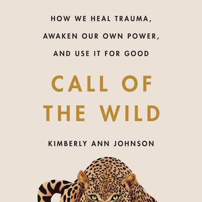 Call of the Wild: How We Heal Trauma, Awaken Our Own Power, and Use It for Good Audiobook, by Kimberly Ann Johnson