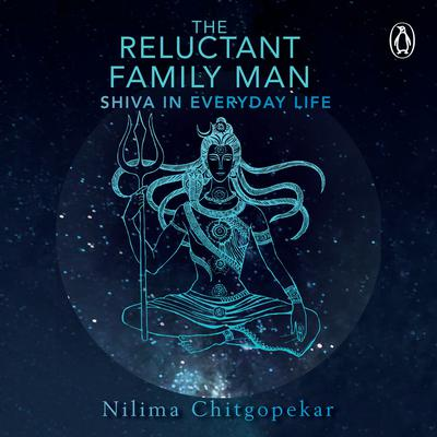 The Reluctant Family Man: Shiva in Everyday Life Audiobook, by Nilima Chitgopekar