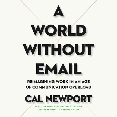 A World Without Email: Reimagining Work in an Age of Communication Overload Audiobook, by Cal Newport