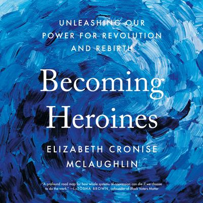 Becoming Heroines: Unleashing Our Power for Revolution and Rebirth Audiobook, by Elizabeth Cronise McLaughlin