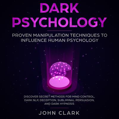 Dark Psychology: Proven Manipulation Techniques to Influence Human Psychology: Discover Secret Methods for Mind Control, Dark NLP, Deception, Subliminal, Persuasion and Dark Hypnosis Audiobook, by John Clark
