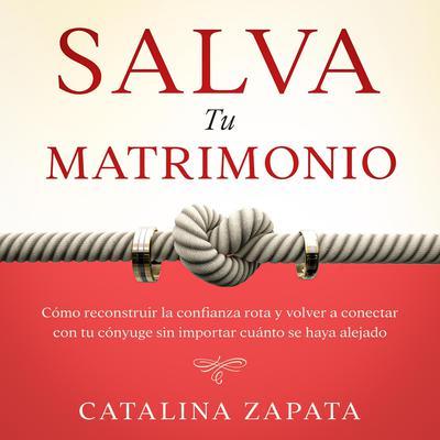 Salva tu matrimonio: Cómo reconstruir la confianza rota y volver a conectar con tu cónyuge sin importar cuánto se haya alejado Audiobook, by Catalina Zapata