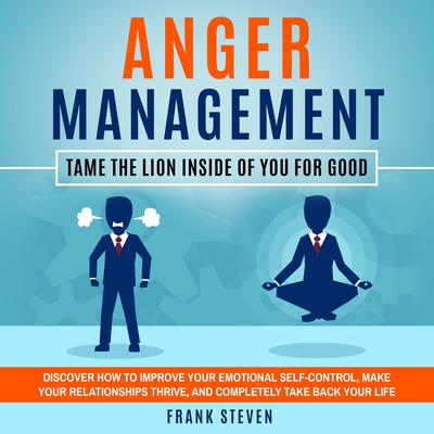 Anger Management: Tame the Lion Inside of You For Good: Discover How to Improve Your Emotional Self-Control, Make Your Relationships Thrive and Completely Take Back Your Life Audiobook, by Frank Steven