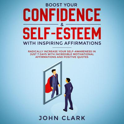 Boost Your Confidence & Self-Esteem with Inspiring Affirmations: Radically Increase Your Self-Awareness in Just 7 Days with Incredible Motivational Affirmations and Positive Quotes Audiobook, by John Clark