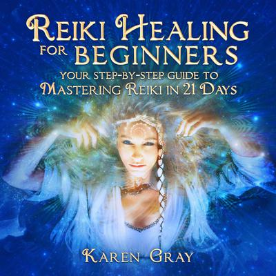 Reiki Healing for Beginners: Your Step-by-Step Guide to Mastering Reiki in 21 Days Audiobook, by