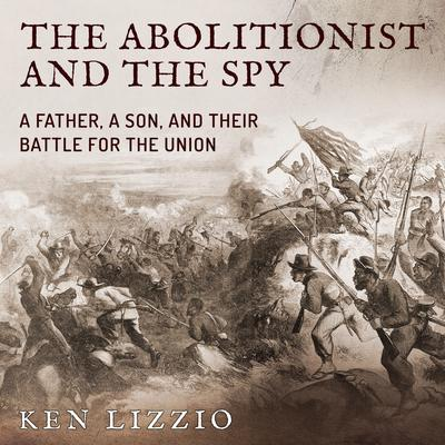 The Abolitionist and the Spy: A Father, a Son, and Their Battle for the Union Audiobook, by Ken Lizzio