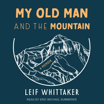 My Old Man and the Mountain: A Memoir Audiobook, by Leif Whittaker