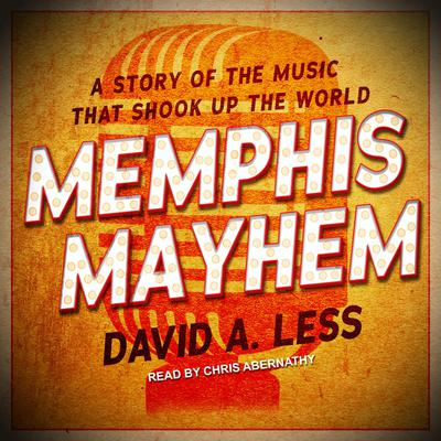 Memphis Mayhem: A Story of the Music That Shook Up the World Audiobook, by David A. Less