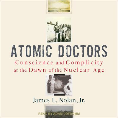 Atomic Doctors: Conscience and Complicity at the Dawn of the Nuclear Age Audiobook, by