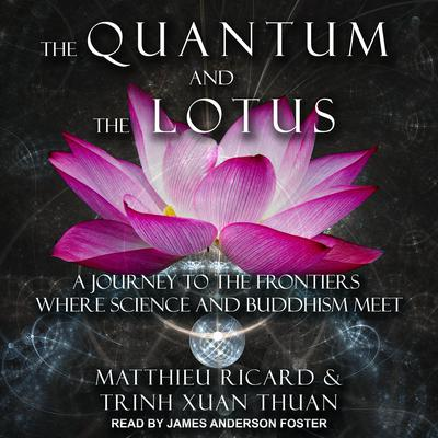 The Quantum and the Lotus: A Journey to the Frontiers Where Science and Buddhism Meet Audiobook, by Matthieu Ricard