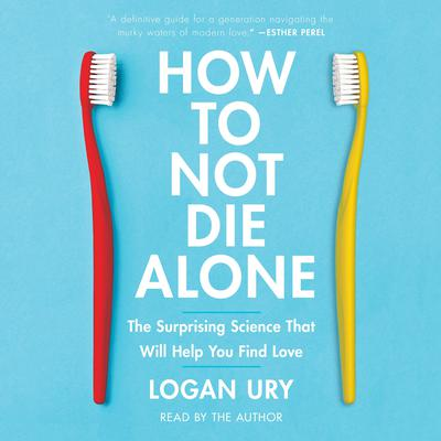How to Not Die Alone: The Surprising Science That Will Help You Find Love Audiobook, by