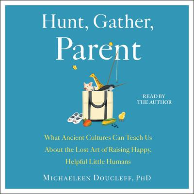 Hunt, Gather, Parent: What Ancient Cultures Can Teach Us About the Lost Art of Raising Happy, Helpful Little Humans Audiobook, by Michaeleen Doucleff
