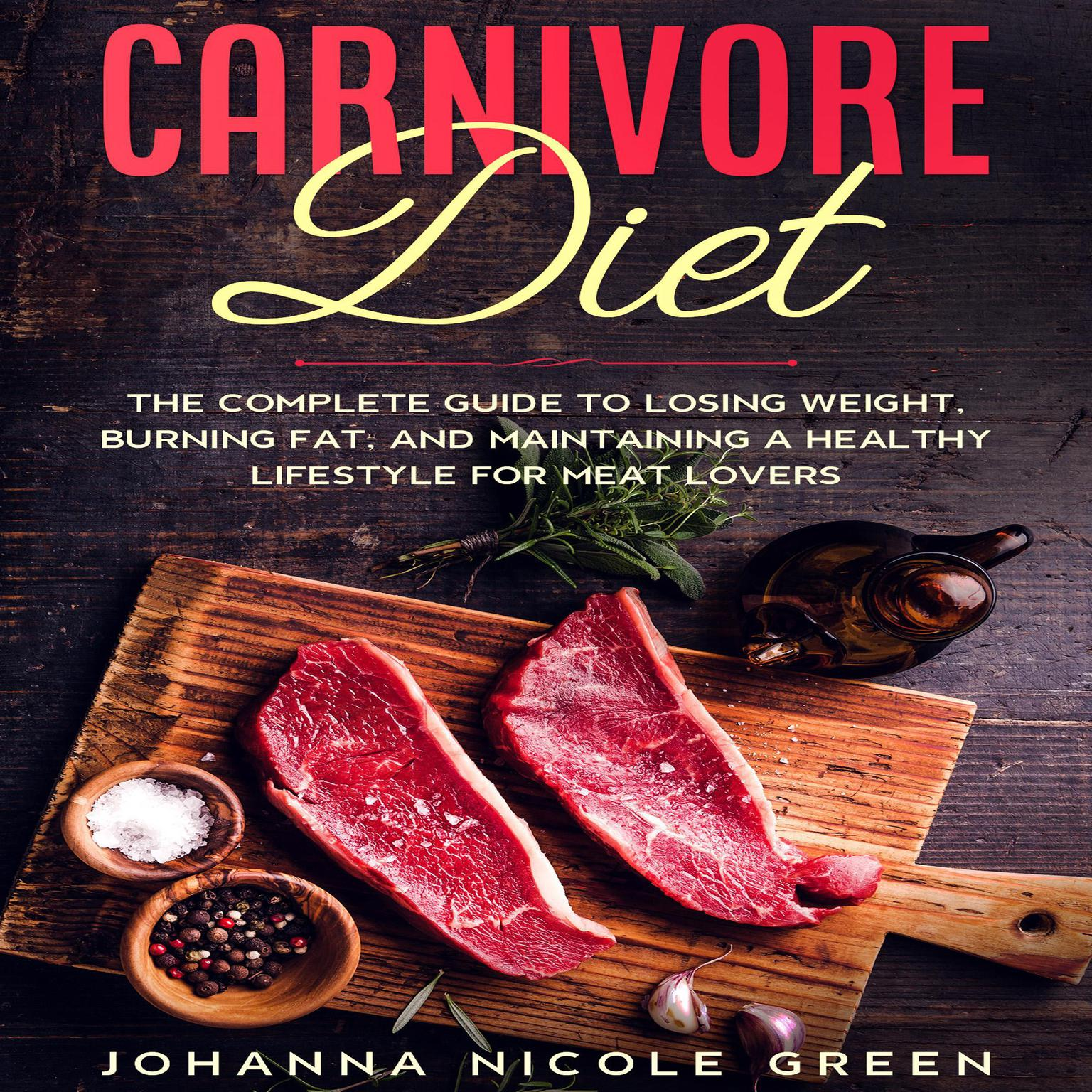 Carnivore Diet: The Complete Guide to Losing Weight, Burning Fat, and Maintaining a Healthy Lifestyle for Meat Lovers Audiobook, by Johanna Nicole Green