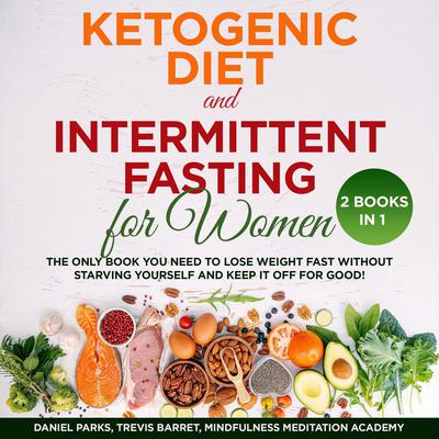 Ketogenic Diet and Intermittent Fasting for Women: 2 Books in 1: The Only Book You Need to Lose Weight Fast without Starving Yourself and Keep It Off for Good! Audiobook, by Daniel Parks