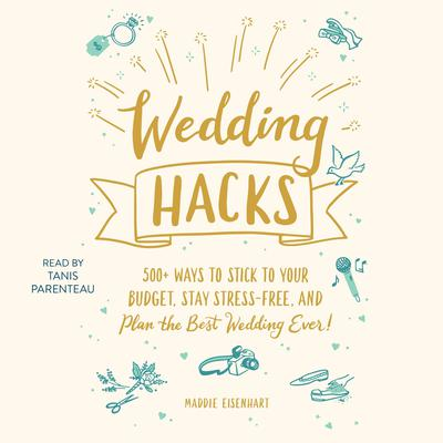Wedding Hacks: 500+ Ways to Stick to Your Budget, Stay Stress-Free, and Plan the Best Wedding Ever! Audiobook, by Maddie Eisenhart