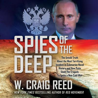 Spies of the Deep: The Untold Truth About the Most Terrifying Incident in Submarine Naval History and How Putin Used The Tragedy To Ignite a New Cold War Audiobook, by