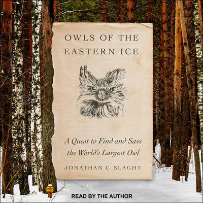Owls of the Eastern Ice: A Quest to Find and Save the Worlds Largest Owl Audiobook, by Jonathan C. Slaght