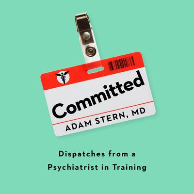 Committed: Dispatches from a Psychiatrist in Training Audiobook, by Adam Stern