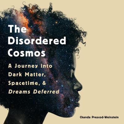 The Disordered Cosmos: A Journey into Dark Matter, Spacetime, and Dreams Deferred Audiobook, by Chanda Prescod-Weinstein