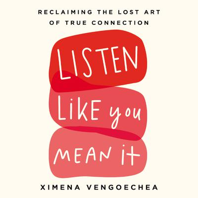 Listen Like You Mean It: Reclaiming the Lost Art of True Connection Audiobook, by Ximena Vengoechea