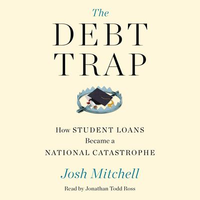 The Debt Trap: How Student Loans Became a National Catastrophe Audiobook, by Josh Mitchell