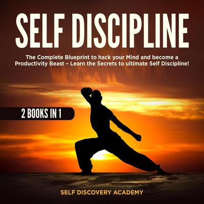 Self Discipline 2 Books in 1: : The Complete Blueprint to hack your Mind and become a Productivity Beast – Learn the Secrets to ultimate Self Discipline! Audiobook, by