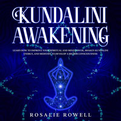 Kundalini Awakening: Learn How to Improve Your Spiritual and Mind Power, Awaken Kundalini Energy, and Meditate to Develop a Higher Consciousness: Learn How to Improve Your Spiritual and Mind Power, Awaken Kundalini Energy, and Meditate to Develop a Higher Consciousness Audiobook, by Rosalie Rowell