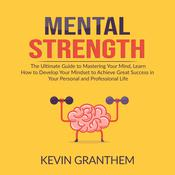 Mental Strength: The Ultimate Guide to Mastering Your Mind, Learn How to Develop Your Mindset to Achieve Great Success in your Personal and Professional Life Audiobook, by Kevin Granthem