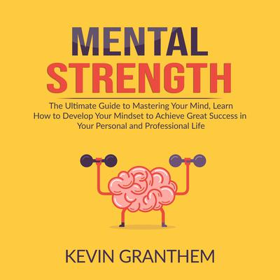 Mental Strength: The Ultimate Guide to Mastering Your Mind, Learn How to Develop Your Mindset to Achieve Great Success in your Personal and Professional Life Audiobook, by