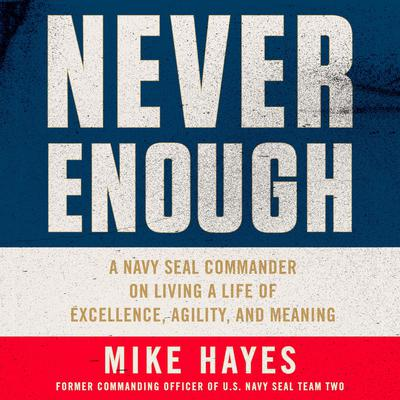 Never Enough: A Navy SEAL Commander on Living a Life of Excellence, Agility, and Meaning Audiobook, by Mike Hayes