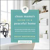 The Clean Mama's Guide to a Peaceful Home: Effortless Systems and Joyful Rituals for a Calm, Cozy Home Audiobook, by Becky Rapinchuk