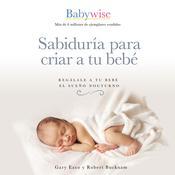 Sabiduría para criar a tu bebé: Regálale a tu bebé el sueño nocturno Audiobook, by Gary Ezzo, Robert Bucknam
