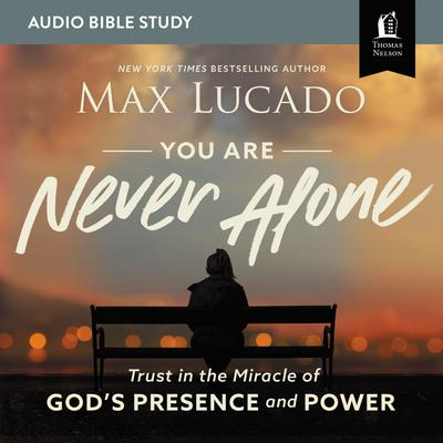 You Are Never Alone: Audio Bible Studies: Trust in the Miracle of Gods Presence and Power Audiobook, by Max Lucado