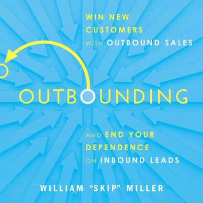 """Outbounding: Win New Customers with Outbound Sales and End Your Dependence on Inbound Leads Audiobook, by William """"Skip"""" Miller"""