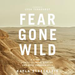Fear Gone Wild: A Story of Mental Illness, Suicide, and Hope Through Loss Audiobook, by