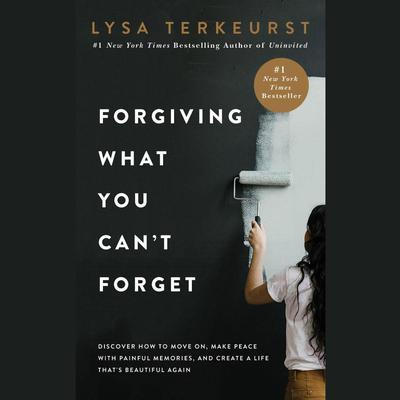 Forgiving What You Can't Forget: Discover How to Move On, Make Peace with Painful Memories, and Create a Life That's Beautiful Again Audiobook, by Lysa TerKeurst