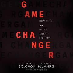 Game Changer: How to Be 10x in the Talent Economy Audiobook, by Michael Solomon, Rishon Blumberg